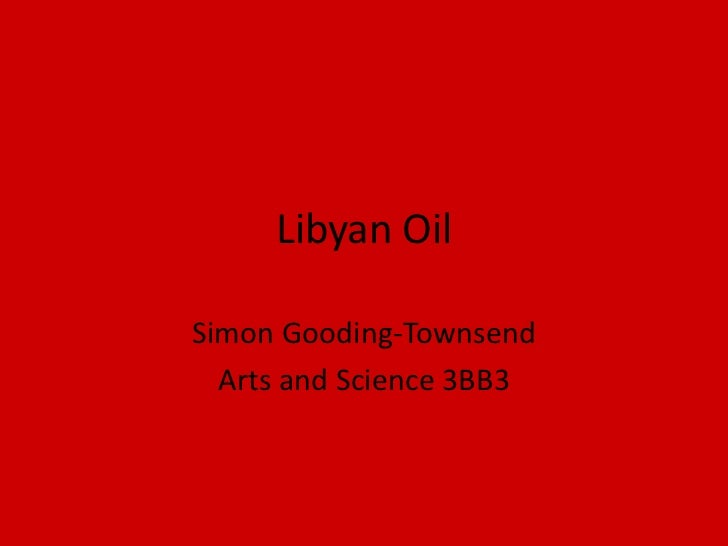 Libyan Oil<br />Simon Gooding-Townsend<br />Arts and Science 3BB3<br />
