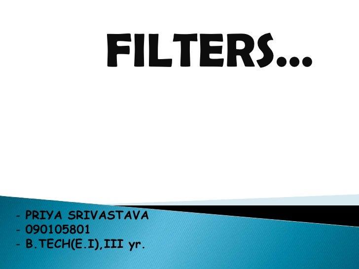 FILTERS…- PRIYA SRIVASTAVA- 090105801- B.TECH(E.I),III yr.