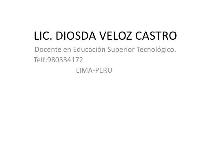 LIC. DIOSDA VELOZ CASTRO Docente en Educación Superior Tecnológico. Telf:980334172             LIMA-PERU