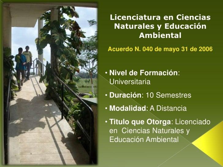Licenciatura en Ciencias Naturales y Educación Ambiental<br />Acuerdo N. 040 de mayo 31 de 2006 <br /><ul><li>Nivel de For...