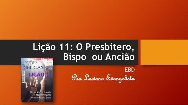 Lição 11: O Presbítero, Bispo ou Ancião EBD Pra Luciana Evangelista