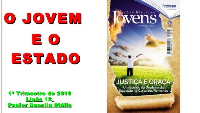 1 O JOVEMO JOVEM E OE O ESTADOESTADO 1º Trimestre de 20161º Trimestre de 2016 LiçãoLição 1212 Pastor Dannilo StélioPastor ...