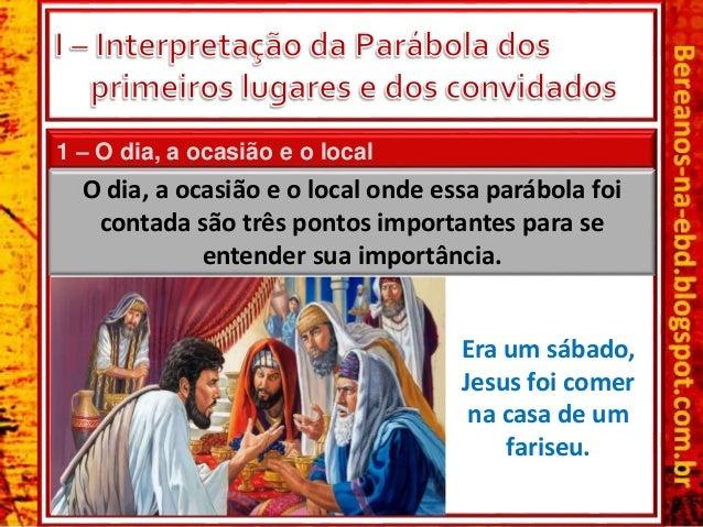 1 – O dia, a ocasião e o local Era um sábado, Jesus foi comer na casa de um fariseu. O dia, a ocasião e o local onde essa ...