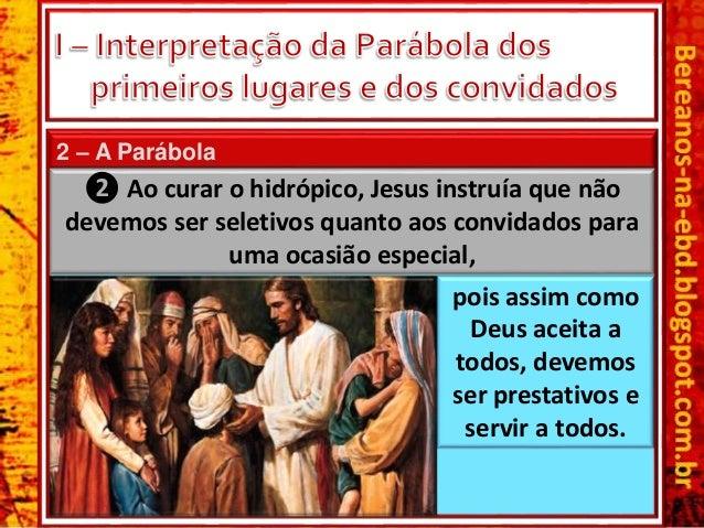 2 – A Parábola ❷ Ao curar o hidrópico, Jesus instruía que não devemos ser seletivos quanto aos convidados para uma ocasião...