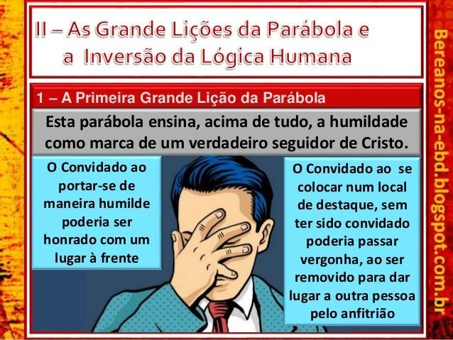 1 – A Primeira Grande Lição da Parábola Esta parábola ensina, acima de tudo, a humildade como marca de um verdadeiro segui...