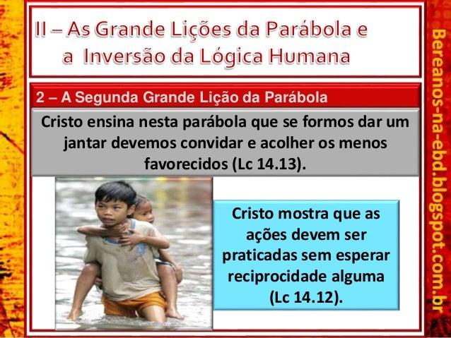 2 – A Segunda Grande Lição da Parábola Cristo ensina nesta parábola que se formos dar um jantar devemos convidar e acolher...