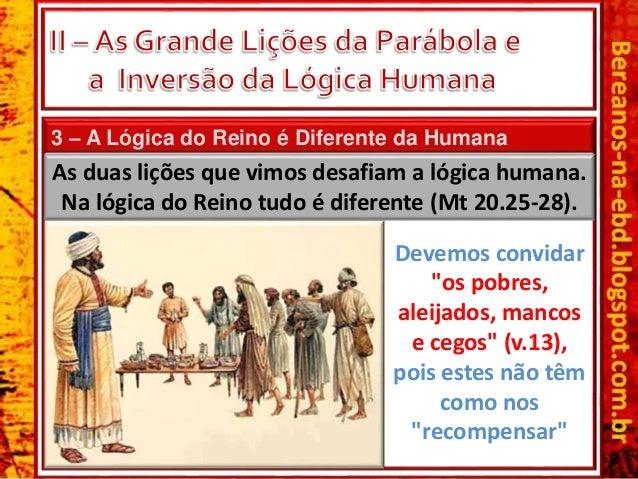 3 – A Lógica do Reino é Diferente da Humana As duas lições que vimos desafiam a lógica humana. Na lógica do Reino tudo é d...