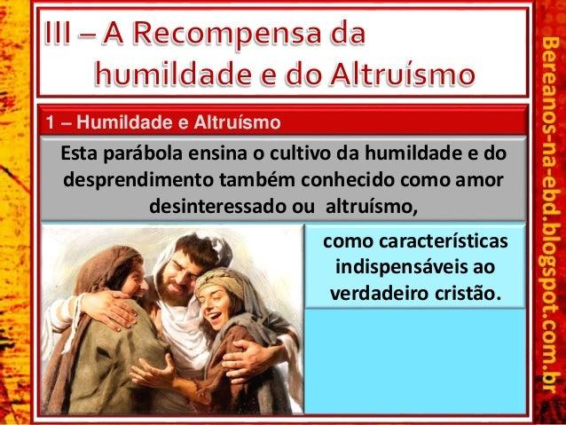 1 – Humildade e Altruísmo Esta parábola ensina o cultivo da humildade e do desprendimento também conhecido como amor desin...