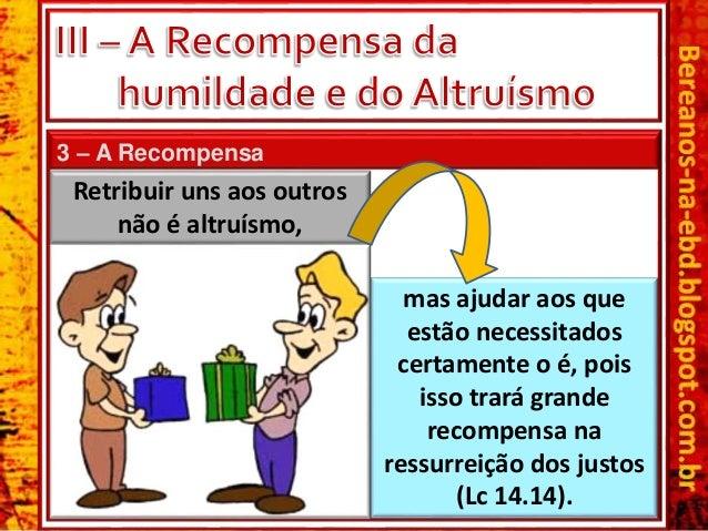 3 – A Recompensa Retribuir uns aos outros não é altruísmo, mas ajudar aos que estão necessitados certamente o é, pois isso...