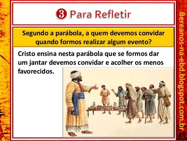 Segundo a parábola, a quem devemos convidar quando formos realizar algum evento? Cristo ensina nesta parábola que se formo...