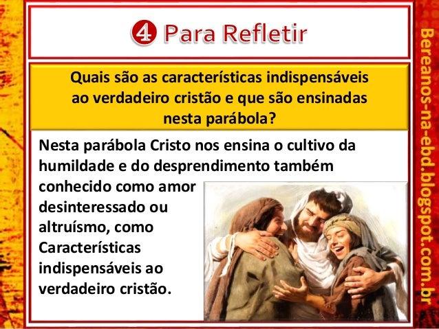 Quais são as características indispensáveis ao verdadeiro cristão e que são ensinadas nesta parábola? Nesta parábola Crist...
