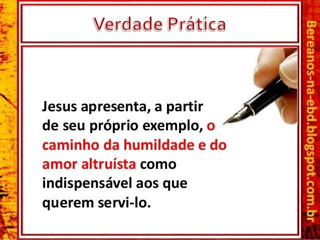 Jesus apresenta, a partir de seu próprio exemplo, o caminho da humildade e do amor altruísta como indispensável aos que qu...