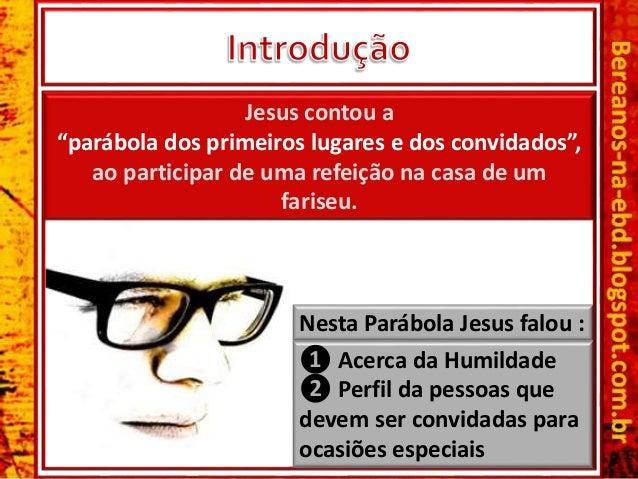 """❶ Acerca da Humildade ❷ Perfil da pessoas que devem ser convidadas para ocasiões especiais Jesus contou a """"parábola dos pr..."""