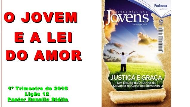 1 O JOVEMO JOVEM E A LEIE A LEI DO AMORDO AMOR 1º Trimestre de 20161º Trimestre de 2016 LiçãoLição 1212 Pastor Dannilo Sté...