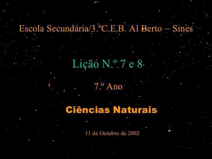 Escola Secundária/3.ºC.E.B. Al Berto  –  Sines <ul><li>Ciências Naturais </li></ul>Lição N.º 7 e 8 7.º Ano 11 de Outubro d...