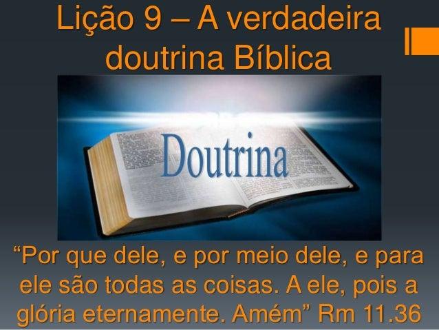"""Lição 9 – A verdadeira doutrina Bíblica """"Por que dele, e por meio dele, e para ele são todas as coisas. A ele, pois a glór..."""