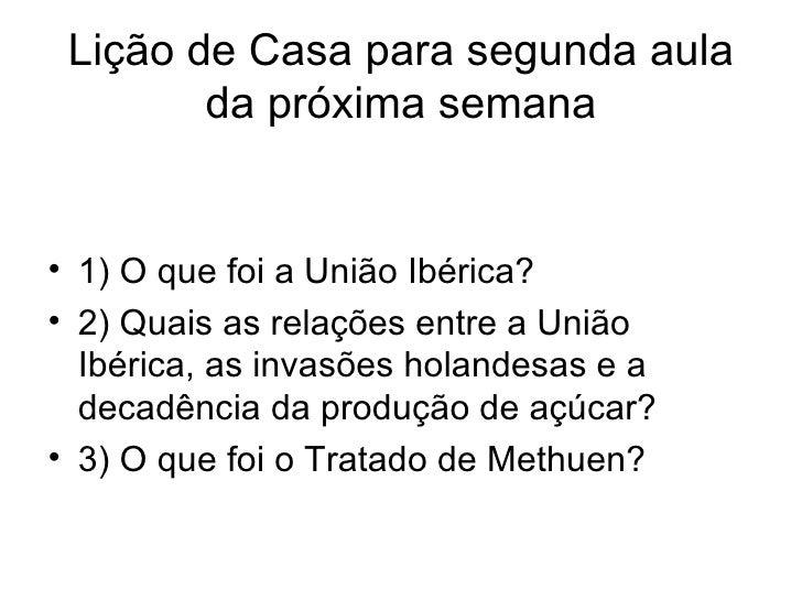 Lição de Casa para segunda aula da próxima semana <ul><li>1) O que foi a União Ibérica? </li></ul><ul><li>2) Quais as rela...