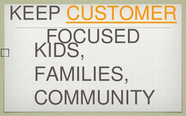 KIDS, FAMILIES, COMMUNITY KEEP CUSTOMER FOCUSED
