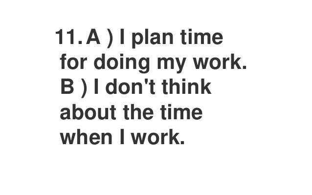 15.A ) I have to have a lot of change and variety in my life. B ) I have to have an orderly and well- planned life.