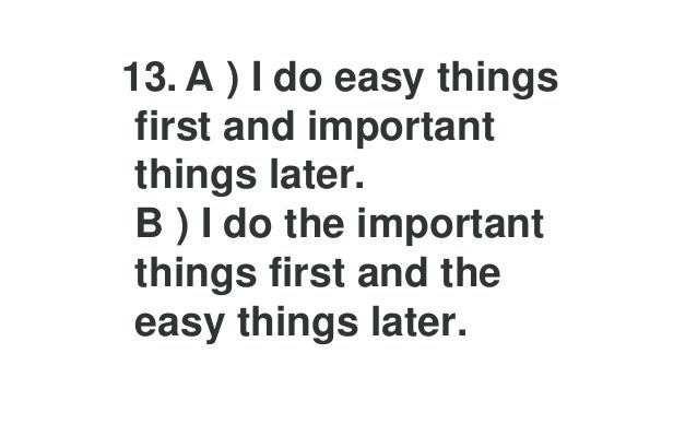 17. A ) I spread my work evenly over the time I have. B ) I prefer to do my work at the last minute.