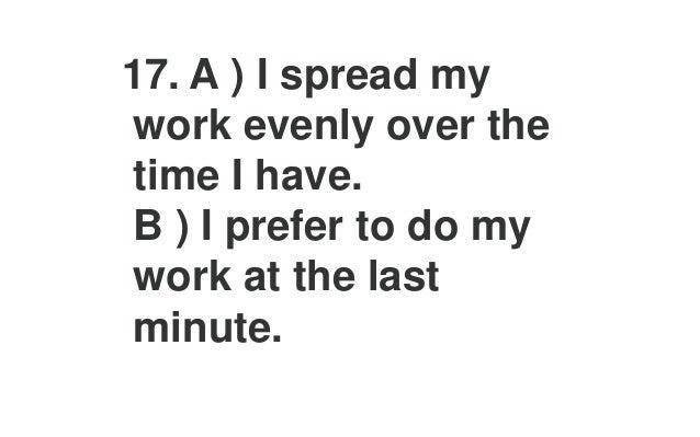 21.A ) With a new task, I want to find my own way of doing it. B ) With a new task, I want to be told the best way to it.