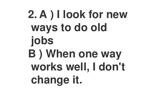 6. A ) I try to find the one best way to solve a problem. B ) I try to find different answers to problems.
