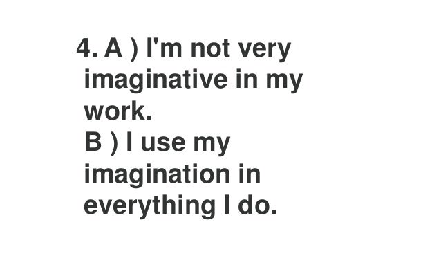 8. A ) I agree with new ideas before other people do. B ) I question new ideas more than other people do.