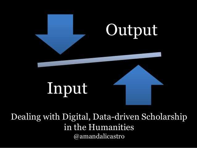 Output  Input  Dealing with Digital, Data-driven Scholarship  in the Humanities  @amandalicastro