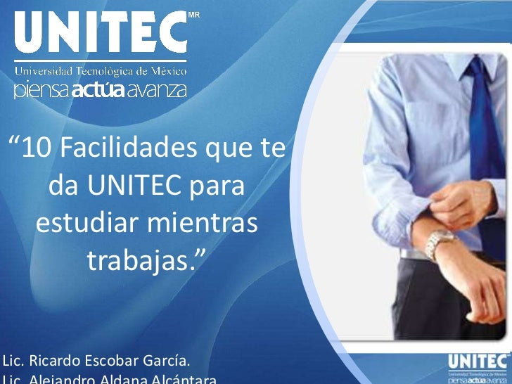 """""""10 Facilidades que te da UNITEC para estudiar mientras trabajas.""""<br />Lic. Ricardo Escobar García.<br />Lic. Alejandro A..."""
