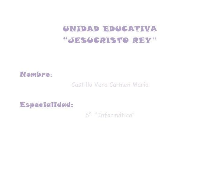 """UNIDAD EDUCATIVA          """"JESUCRISTO REY""""Nombre:            Castillo Vera Carmen MaríaEspecialidad:                6° """"In..."""