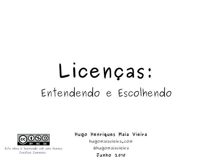 Licenças: Entendendo e Escolhendo Hugo Henriques Maia Vieira hugomaiavieira.com @hugomaiavieira Junho 2010 Esta obra é lic...