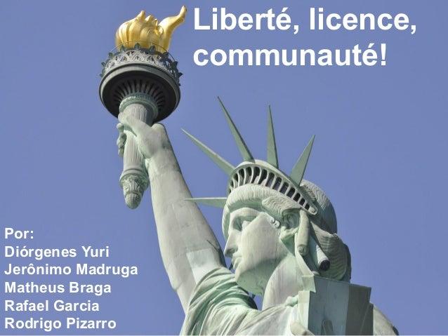 Liberté, licence, communauté! Por: Diórgenes Yuri Jerônimo Madruga Matheus Braga Rafael Garcia Rodrigo Pizarro