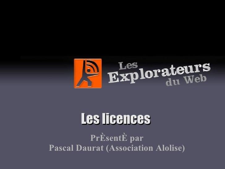 Les licences Présenté par Pascal Daurat (Association Alolise)