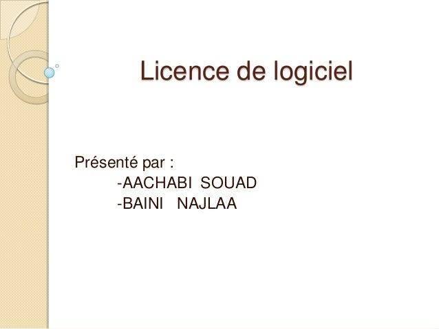 Licence de logiciel  Présenté par : -AACHABI SOUAD -BAINI NAJLAA