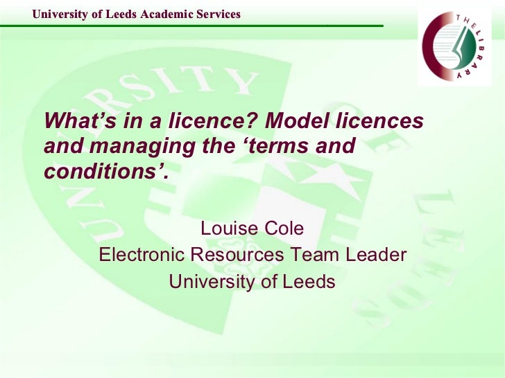 What's in a licence? Model licences and managing the 'terms and conditions'.   Louise Cole Electronic Resources Team Leade...