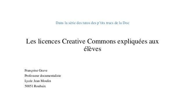 Dans la série des tutos des p'tits trucs de la DocLes licences Creative Commons expliquées aux élèves  Françoise Grave  Pr...