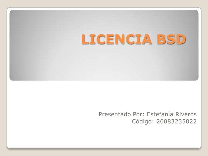 LICENCIA BSD<br />Presentado Por: Estefanía Riveros<br />Código: 20083235022<br />