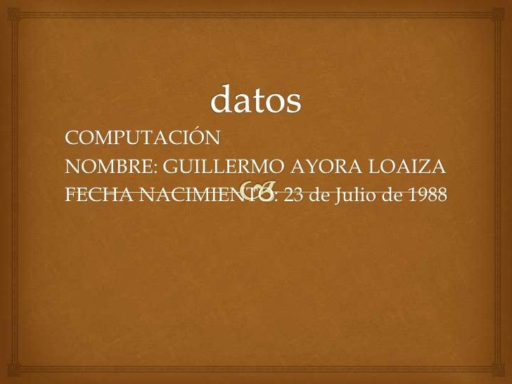 COMPUTACIÓNNOMBRE: GUILLERMO AYORA LOAIZAFECHA NACIMIENTO: 23 de Julio de 1988