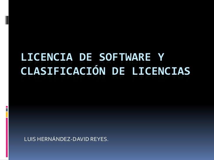 LICENCIA DE SOFTWARE Y Clasificación DE LICENCIAS<br />LUIS HERNÁNDEZ-DAVID REYES.<br />