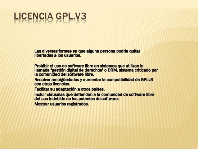 LICENCIA GPL.V3  •   Las diversas formas en que alguna persona podría quitar      libertades a los usuarios.  •   Prohibir...
