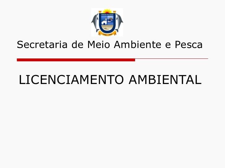 LICENCIAMENTO AMBIENTAL Secretaria de Meio Ambiente e Pesca