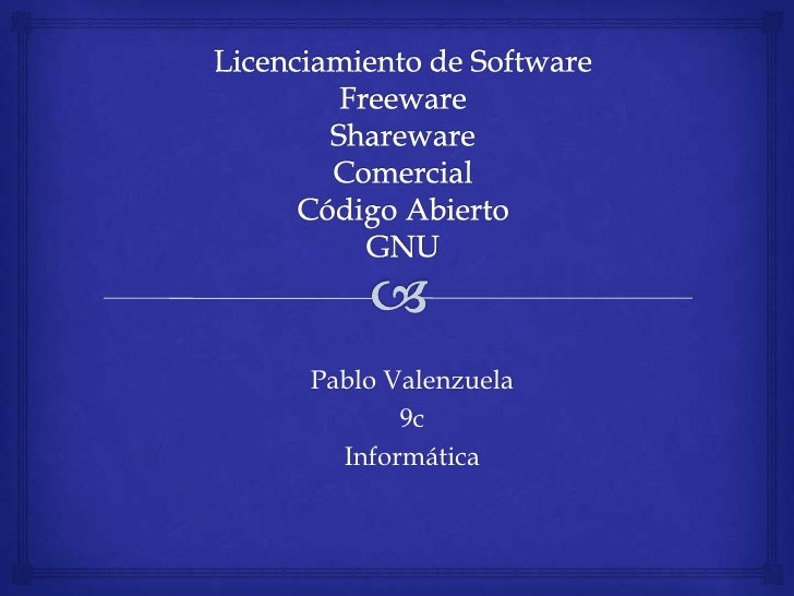 Licenciamiento de SoftwareFreewareSharewareComercialCódigo AbiertoGNU<br />Pablo Valenzuela<br />9c<br />Informática<br />