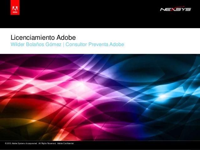 Licenciamiento Adobe Wilder Bolaños Gómez | Consultor Preventa Adobe  © 2013 Adobe Systems Incorporated. All Rights Reserv...