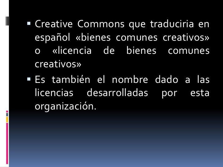  Creative Commons que traduciria en  español «bienes comunes creativos»  o «licencia de bienes comunes  creativos» Es ta...