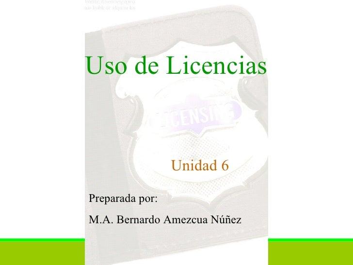 Uso de Licencias Unidad 6 Preparada por:  M.A. Bernardo Amezcua Núñez