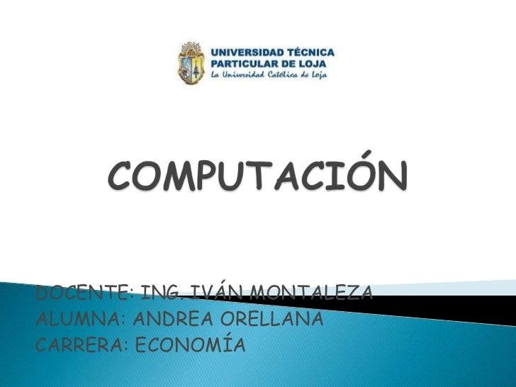 COMPUTACIÓN<br />DOCENTE: ING. IVÁN MONTALEZA<br />ALUMNA: ANDREA ORELLANA<br />CARRERA: ECONOMÍA<br />