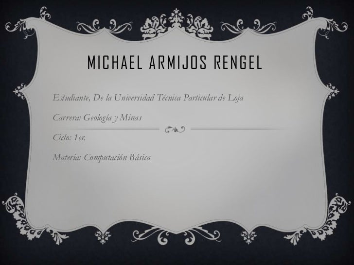 MICHAEL ARMIJOS RENGELEstudiante, De la Universidad Técnica Particular de LojaCarrera: Geología y MinasCiclo: 1er.Materia:...