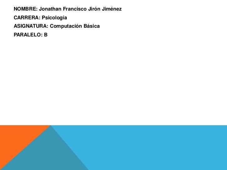 NOMBRE: Jonathan Francisco Jirón JiménezCARRERA: PsicologíaASIGNATURA: Computación BásicaPARALELO: B
