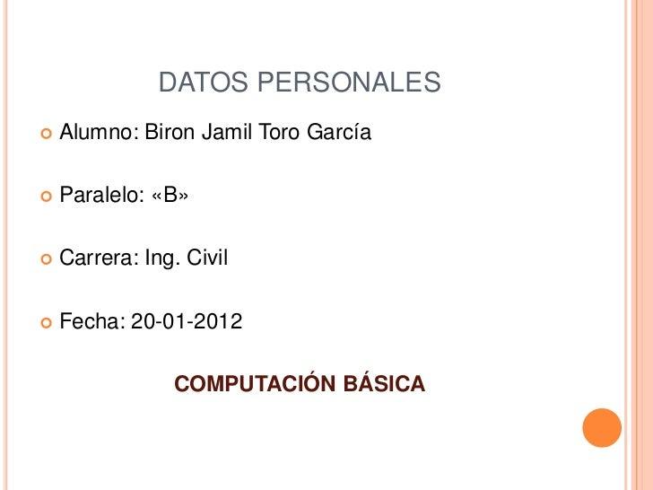 DATOS PERSONALES   Alumno: Biron Jamil Toro García   Paralelo: «B»   Carrera: Ing. Civil   Fecha: 20-01-2012          ...