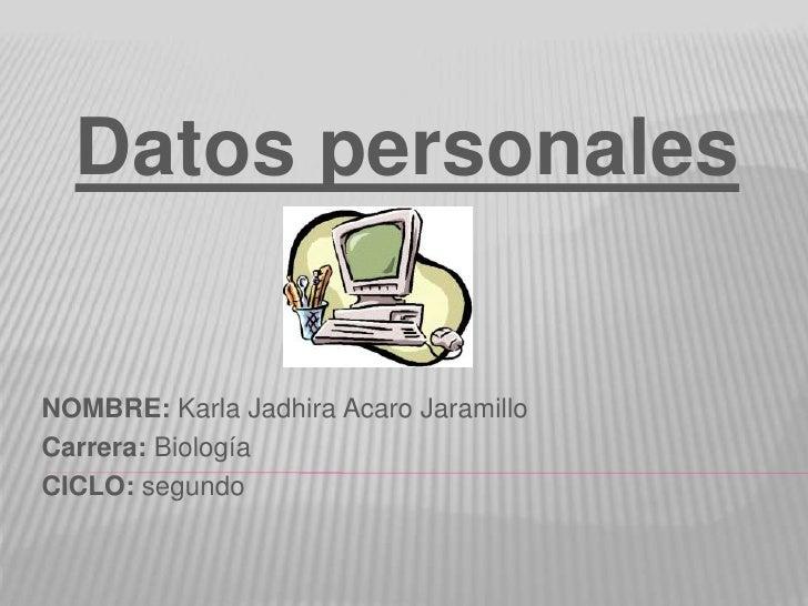 Datos personalesNOMBRE: Karla Jadhira Acaro JaramilloCarrera: BiologíaCICLO: segundo